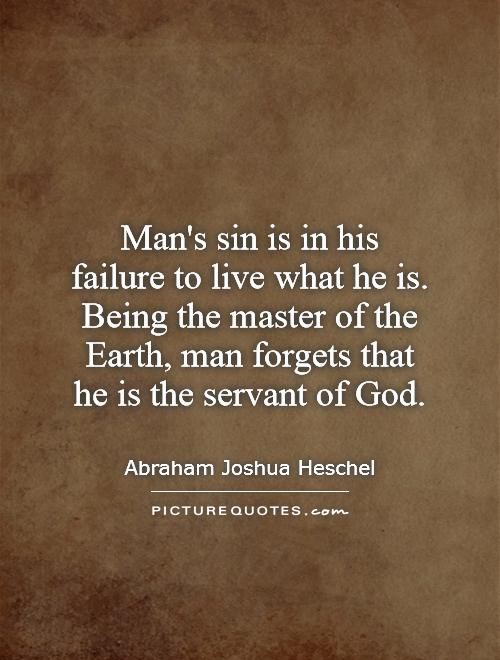 Man's sin is in his failure to live what he is. Being the master of the Earth, man forgets that he is the servant of God Picture Quote #1
