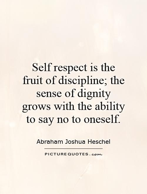 Self respect is the fruit of discipline; the sense of dignity grows with the ability to say no to oneself Picture Quote #1