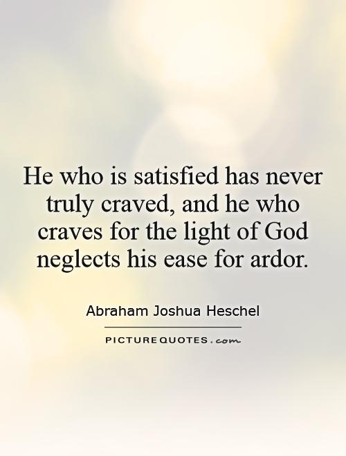 He who is satisfied has never truly craved, and he who craves for the light of God neglects his ease for ardor Picture Quote #1