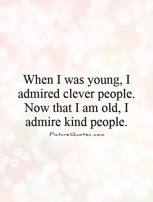 When I was young, I admired clever people. Now that I am old, I admire kind people Picture Quote #1