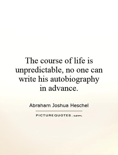The course of life is unpredictable, no one can write his autobiography in advance Picture Quote #1