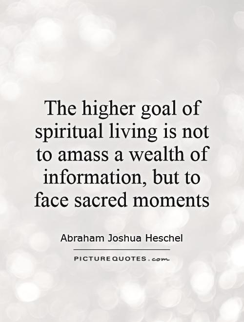 The higher goal of spiritual living is not to amass a wealth of information, but to face sacred moments Picture Quote #1