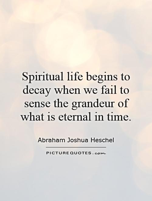 Spiritual life begins to decay when we fail to sense the grandeur of what is eternal in time Picture Quote #1