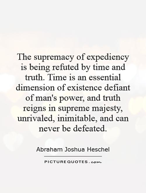 The supremacy of expediency is being refuted by time and truth. Time is an essential dimension of existence defiant of man's power, and truth reigns in supreme majesty, unrivaled, inimitable, and can never be defeated Picture Quote #1