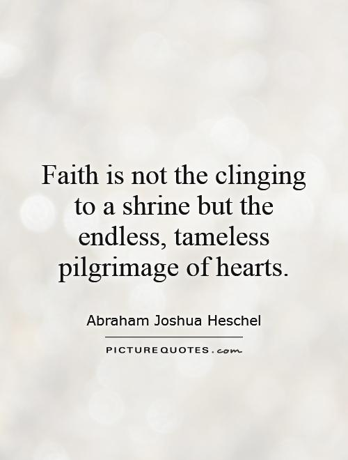 Faith is not the clinging to a shrine but the endless, tameless pilgrimage of hearts Picture Quote #1