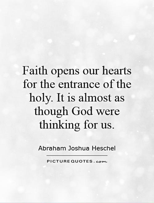 Faith opens our hearts for the entrance of the holy. It is almost as though God were thinking for us Picture Quote #1