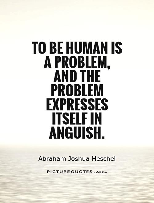 To be human is a problem,  and the problem expresses itself in anguish Picture Quote #1