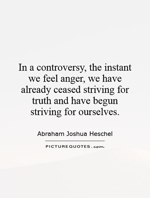 In a controversy, the instant we feel anger, we have already ceased striving for truth and have begun striving for ourselves Picture Quote #1