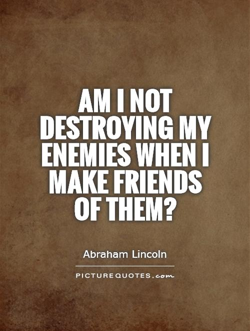 Am I not destroying my enemies when I make friends of them? Picture Quote #1