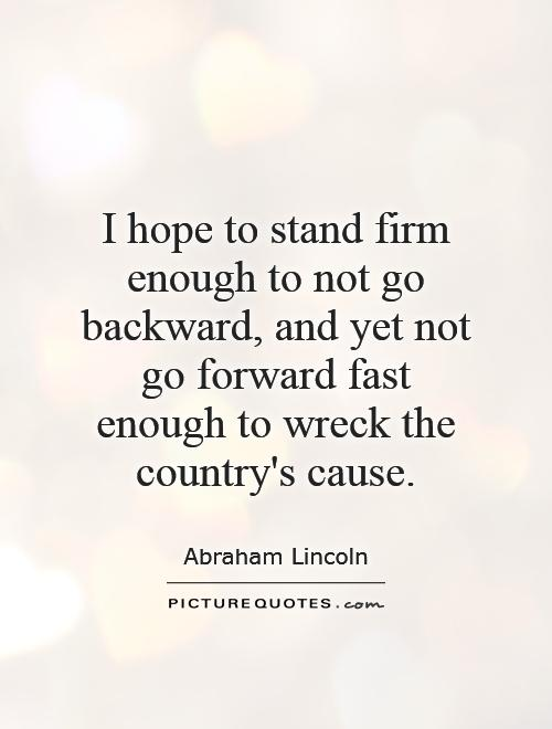 I hope to stand firm enough to not go backward, and yet not go forward fast enough to wreck the country's cause Picture Quote #1