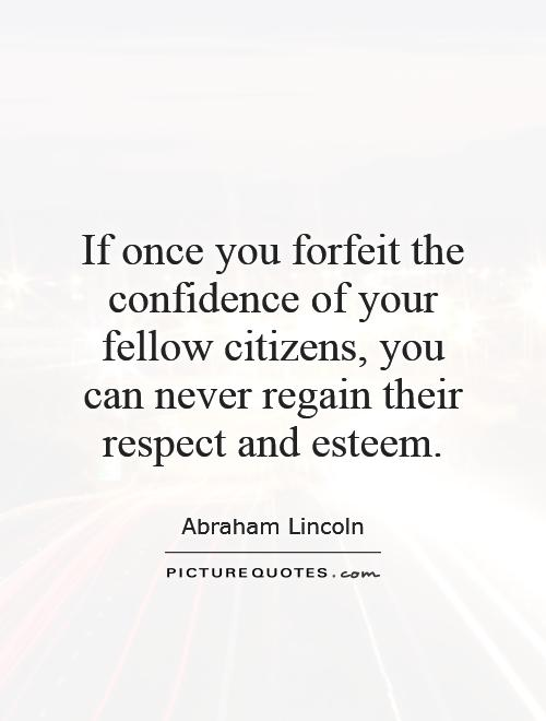 If once you forfeit the confidence of your fellow citizens, you can never regain their respect and esteem Picture Quote #1