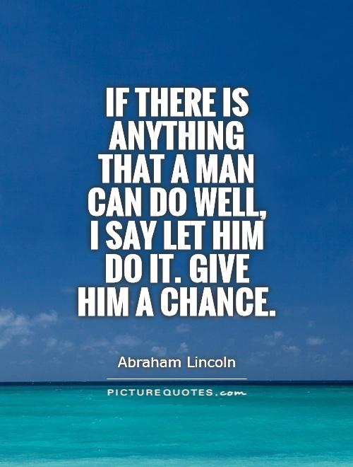 If there is anything that a man can do well,  I say let him do it. Give him a chance Picture Quote #1