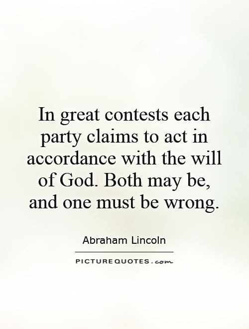 In great contests each party claims to act in accordance with the will of God. Both may be, and one must be wrong Picture Quote #1