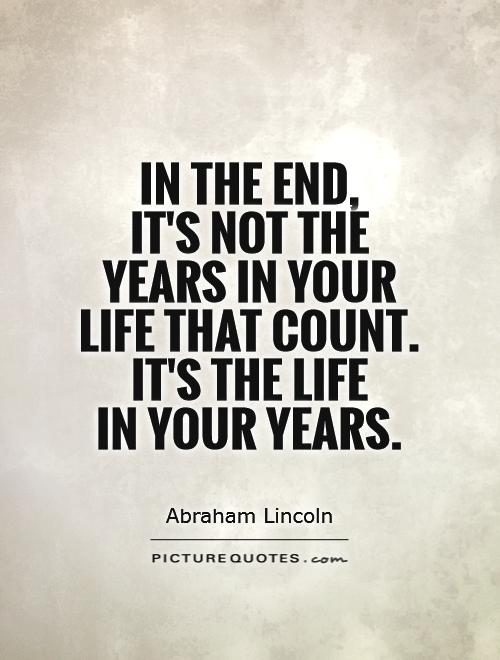 In the end,  it's not the years in your life that count.  It's the life  in your years Picture Quote #1