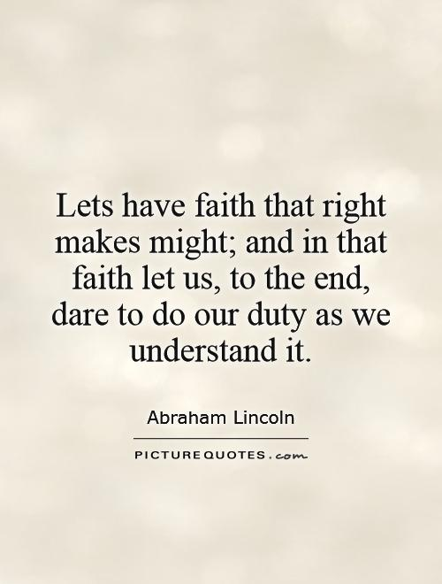 Lets have faith that right makes might; and in that faith let us, to the end, dare to do our duty as we understand it Picture Quote #1