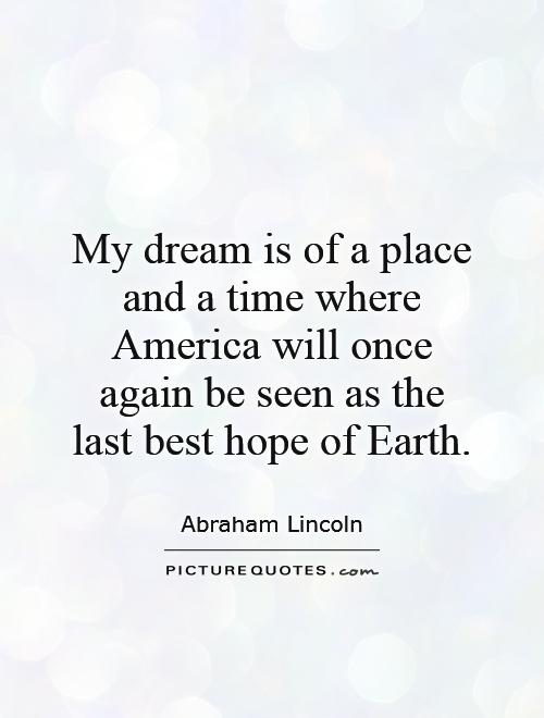 My dream is of a place and a time where America will once again be seen as the last best hope of Earth Picture Quote #1