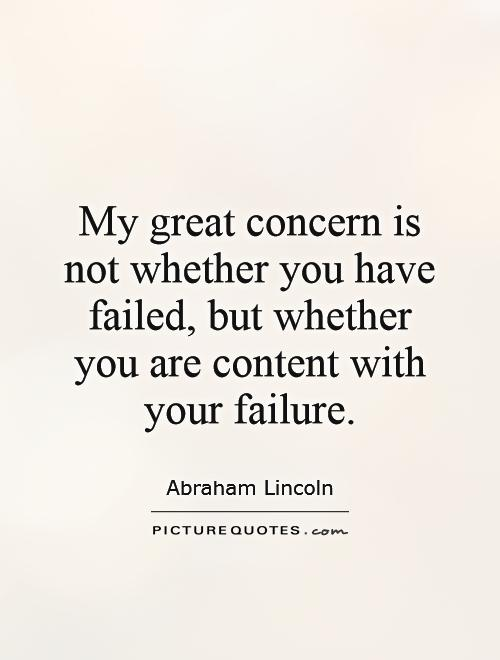My great concern is not whether you have failed, but whether you are content with your failure Picture Quote #1