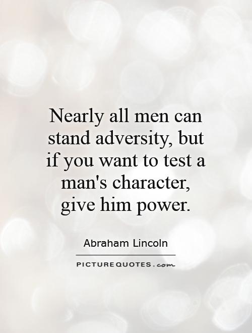 Nearly all men can stand adversity, but if you want to test a man's character, give him power Picture Quote #1