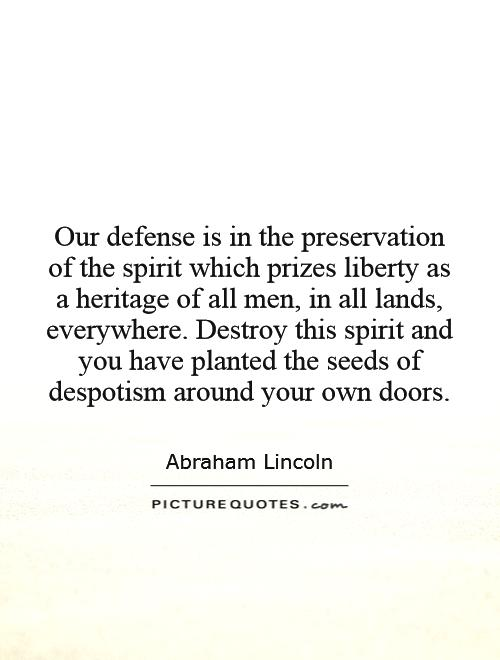 Our defense is in the preservation of the spirit which prizes liberty as a heritage of all men, in all lands, everywhere. Destroy this spirit and you have planted the seeds of despotism around your own doors Picture Quote #1