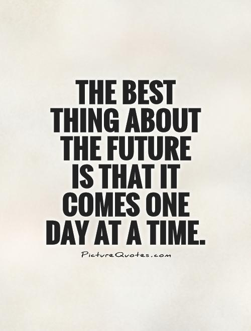 The best thing about the future  is that it comes one day at a time Picture Quote #1