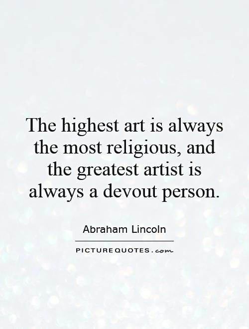 The highest art is always the most religious, and the greatest artist is always a devout person Picture Quote #1