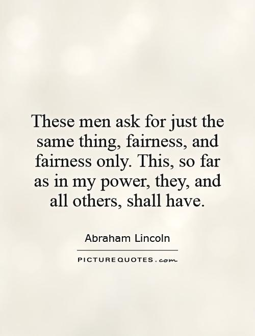These men ask for just the same thing, fairness, and fairness only. This, so far as in my power, they, and all others, shall have Picture Quote #1