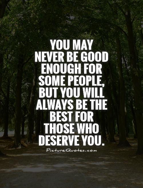 You may never be good enough for some people, but you will always be the best for those who deserve you Picture Quote #1