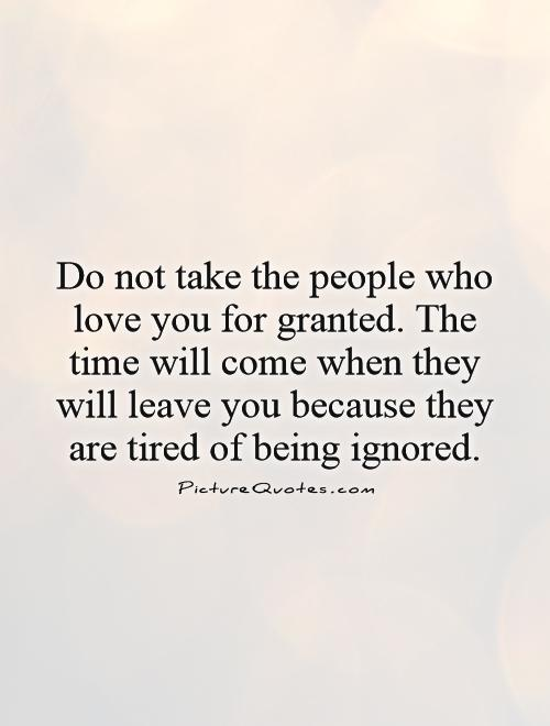 Do not take the people who love you for granted. The time will come when they will leave you because they are tired of being ignored Picture Quote #1