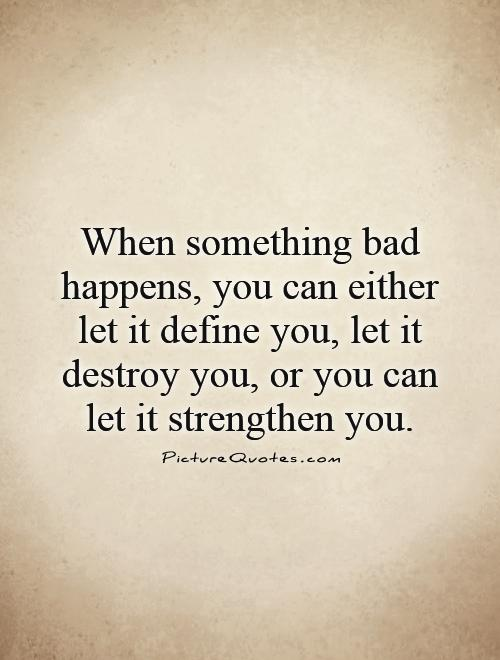 When something bad happens, you can either let it define you, let it destroy you, or you can let it strengthen you Picture Quote #1