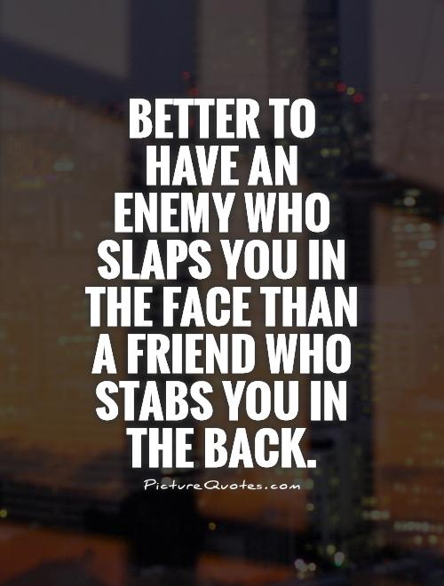 Better to have an enemy who slaps you in the face than a friend who stabs you in the back Picture Quote #1