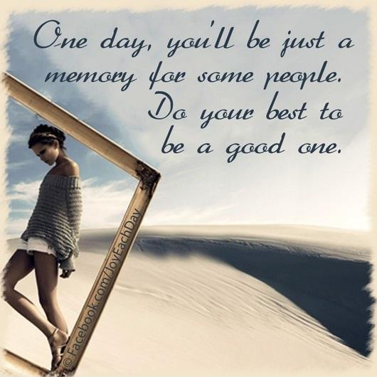 One day, you'll be just a memory for some people. Do your best to be a good one Picture Quote #1