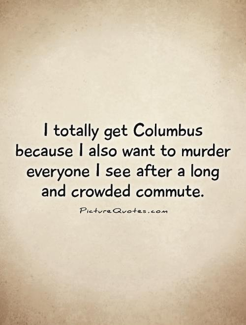 I totally get Columbus because I also want to murder everyone I see after a long and crowded commute Picture Quote #1
