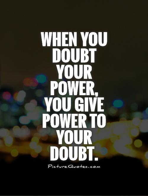 When you doubt your power, you give power to your doubt Picture Quote #1