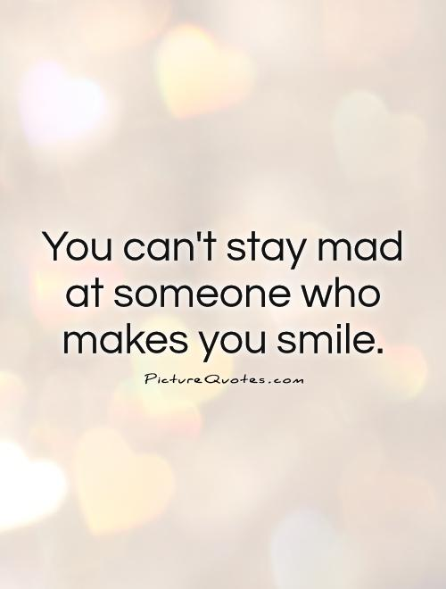 You can't stay mad at someone who makes you smile Picture Quote #1