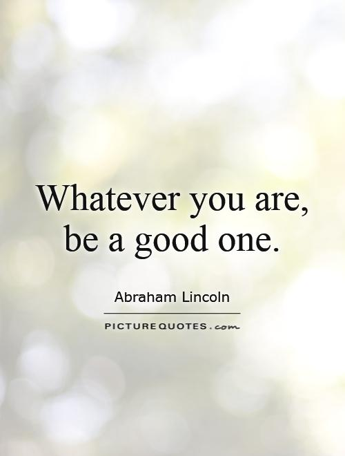 Whatever you are, be a good one Picture Quote #1