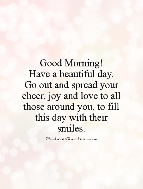 Good Morning! Have a beautiful day.  Go out and spread your cheer, joy and love to all those around you, to fill this day with their smiles Picture Quote #1