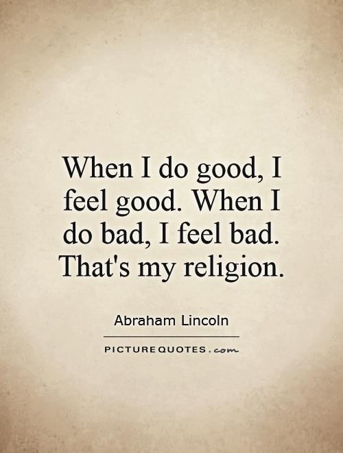 When I do good, I feel good. When I do bad, I feel bad. That's my religion Picture Quote #1