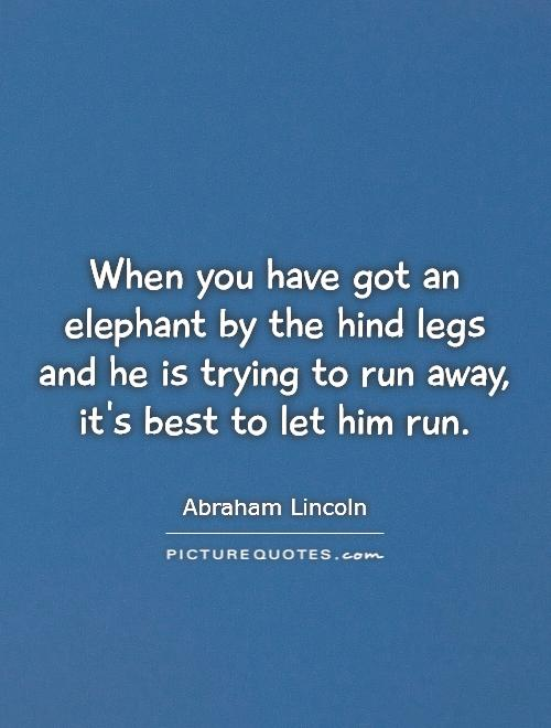 When you have got an elephant by the hind legs and he is trying to run away, it's best to let him run Picture Quote #1