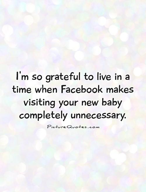 I'm so grateful to live in a time when Facebook makes visiting your new baby completely unnecessary Picture Quote #1