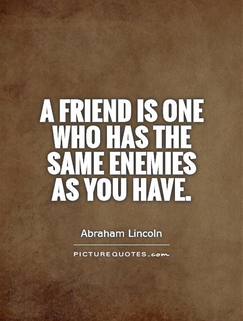 A friend is one who has the same enemies as you have Picture Quote #1