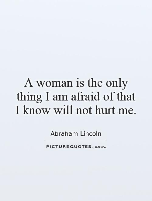 A woman is the only thing I am afraid of that I know will not hurt me Picture Quote #1