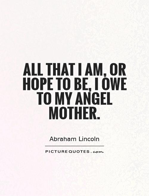 All that I am, or hope to be, I owe to my angel mother Picture Quote #1