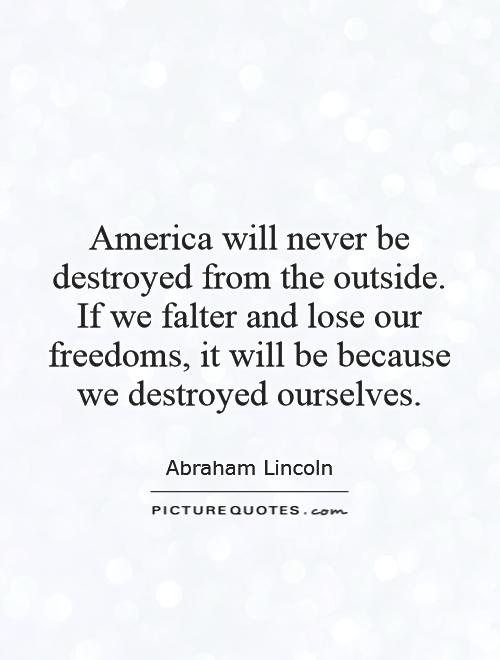America will never be destroyed from the outside. If we falter and lose our freedoms, it will be because we destroyed ourselves Picture Quote #1