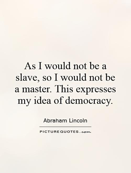 As I would not be a slave, so I would not be a master. This expresses my idea of democracy Picture Quote #1