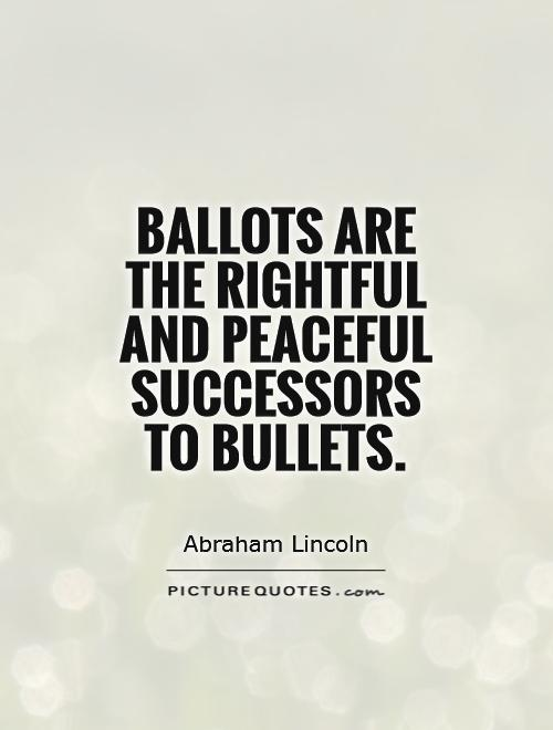 Ballots are the rightful and peaceful successors to bullets Picture Quote #1
