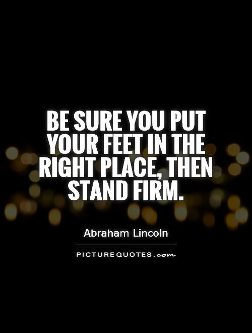 Be sure you put your feet in the right place, then stand firm Picture Quote #1