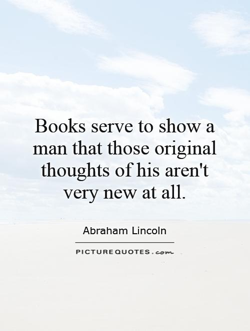 Books serve to show a man that those original thoughts of his aren't very new at all Picture Quote #1