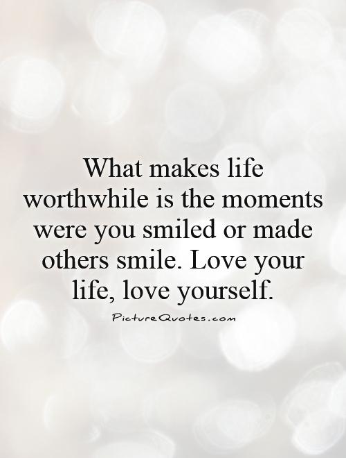 What Makes Life Worthwhile Is The Moments Were You Smiled Or Made Others Smile Love