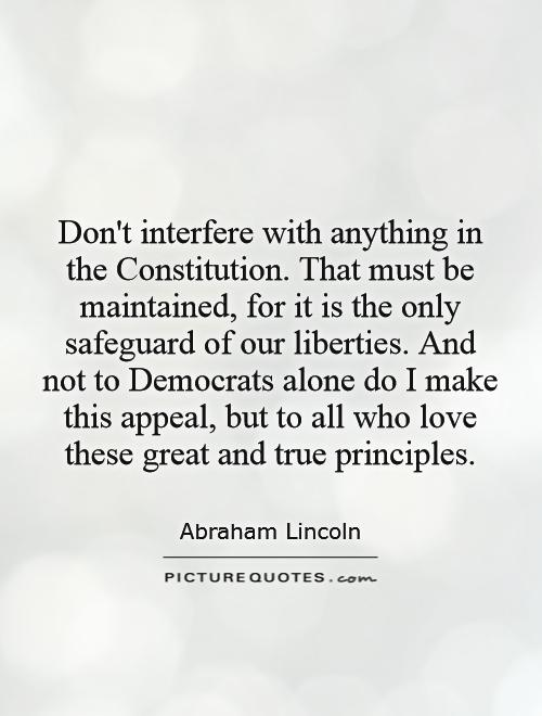 Don't interfere with anything in the Constitution. That must be maintained, for it is the only safeguard of our liberties. And not to Democrats alone do I make this appeal, but to all who love these great and true principles Picture Quote #1