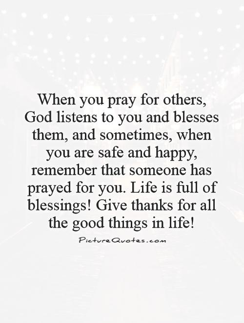 When you pray for others, God listens to you and blesses them, and sometimes, when you are safe and happy, remember that someone has prayed for you. Life is full of blessings! Give thanks for all the good things in life! Picture Quote #1